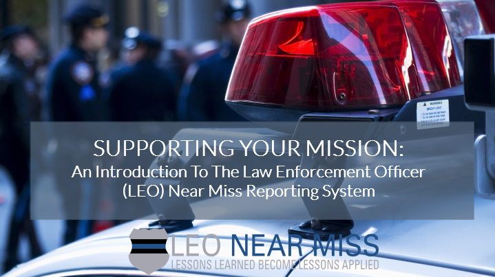 Supporting Your Mission: An Introduction to the Law Enforcement Officer (LEO) Near Miss Reporting System